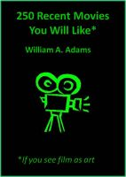 William A. Adams - 250 Recent Movies You Will Like If You See Film as Art