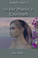 K.A. Halle - Arabella Book Two: In Her Master's Courtyard