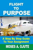 Moses A. Ojute - Flight To Purpose: A Step-By-Step Guide To Your Assignment