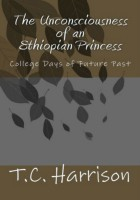 T.C. Harrison - The Unconsciousness of an Ethiopian Princess: College Days of Future Past (Vol.1)