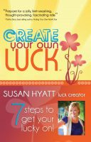 Susan Hyatt - Create Your Own Luck: 7 Steps to Get Your Lucky On!