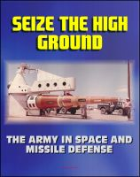 Progressive Management - Seize the High Ground: The Army in Space and Missile Defense - NIKE-ZEUS, Safeguard, Ballistic Missile Defense, Sentry, Strategic Defense Initiative, Anti-satellite, Laser, Space Shuttle