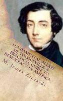 M. James Ziccardi - Fundamental Alexis de Tocqueville: A Practical Guide to Democracy in America