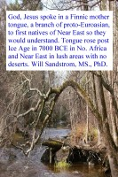will sandstrom - God, Jesus spoke in a Finnic mother tongue, a branch of proto-Eurasian, of first natives of Near East so they would understand. Tongue rose post Ice Age in 7000 BCE in No. Africa and Near East in lush areas with no deserts.