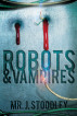 Robots and Vampires: A Cyborg's Odyssey by Josh Stoodley