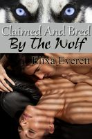 Elixa Everett - Claimed and Bred By The Wolf (Shapeshifter Erotic Romance)
