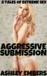 Aggressive Submission - 8 Tales of Extreme Sex by Ashley Embers