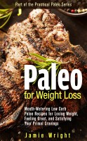 Jamie Wright - Paleo for Weight Loss: Mouth-Watering Low Carb Paleo Recipes for Losing Weight, Feeling Great, and Satisfying Your Primal Cravings