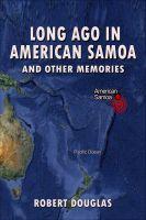 Robert Douglas - Long Ago in American Samoa and Other Memories