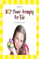 Mercedes Sarmini - DIY Flower Arranging for Kids : Book 2