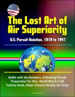Progressive Management - The Lost Art of Air Superiority: U.S. Pursuit Aviation, 1919 to 1941 - Battle with the Bombers, Defending Pursuit, Preparation for War, World War II, P-40 Tommy Hawk, Major General Arnold, Air Corps