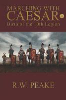 R.W. Peake - Marching With Caesar-Birth of the 10th Legion
