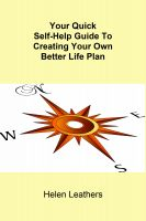 Helen Leathers - Your Quick Self-Help Guide To Creating Your Own Better Life Plan