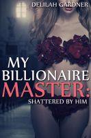 Delilah Gardner - My Billionaire Master: Shattered By Him (Part Two) (A BDSM Erotic Romance Novelette)