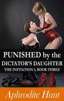 Aphrodite Hunt - Punished by the Dictator's Daughter (The Initiation 3, Book 3)