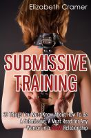 Elizabeth Cramer - Submissive Training: 23 Things You Must Know About How To Be A Submissive. A Must Read For Any Woman In A BDSM Relationship