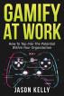 Gamify at Work: How to Tap Into the Potential Within Your Organization by Jason Kelly