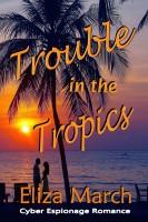 Eliza March - Trouble in the Tropics: Cyber Espionage Romance