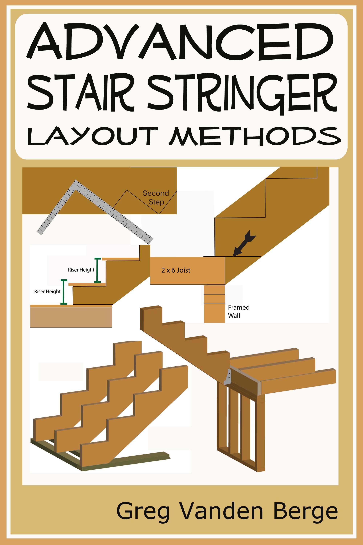 Advanced Stair Stringer Layout Methods, an Ebook by Greg Vanden Berge
