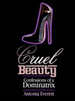 Antonia Everett - Cruel Beauty: Confessions of a Dominatrix