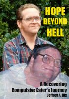 Jeffrey Nix - Hope Beyond Hell: A Recovering Compulsive Eater's Journey