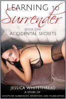 Jessica Whitethread - Learning to Surrender Book One: Accidental Secrets (Discipline, Submission, Exhibition, and Humiliation)