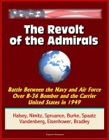 Progressive Management - The Revolt of the Admirals: Battle Between the Navy and Air Force Over B-36 Bomber and the Carrier United States in 1949, Halsey, Nimitz, Spruance, Burke, Spaatz, Vandenberg, Eisenhower, Bradley