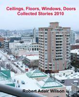 Robert Adair Wilson - Ceilings, Floors, Windows, Doors - Collected Stories 2010