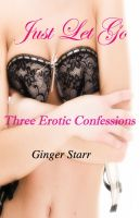 Ginger Starr - Just Let Go: Three Erotic Confessions