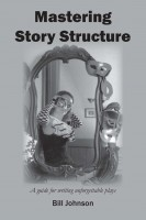 Bill Johnson - Mastering Story Structure - A guide for writing unforgettable plays