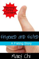 Mary Chi - Fingered and Fisted: A Fisting Story