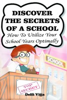 Delfi Vijja - Discover The Secrets Of A School : How to Utilize Your School Years Optimally