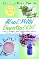 Rebecca Park Totilo - Heal With Essential Oil: Nature's Medicine Cabinet