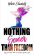Nothing Sexier Than Freedom by Helen Edwards