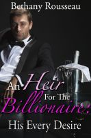 Bethany Rousseau - An Heir For The Billionaire: His Every Desire (Part Two) (A BDSM And Domination Erotic Romance Novelette)