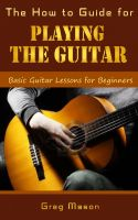 Greg Mason - The How to Guide for Playing the Guitar - Basic Guitar Lessons for Beginners