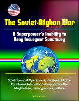Progressive Management - The Soviet-Afghan War: A Superpower's Inability to Deny Insurgent Sanctuary - Soviet Combat Operations, Inadequate Force, Countering International Support for the Mujahideen, Demographics, Culture