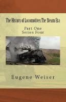 Eugene Weiser - The History of Locomotives: The Steam Era