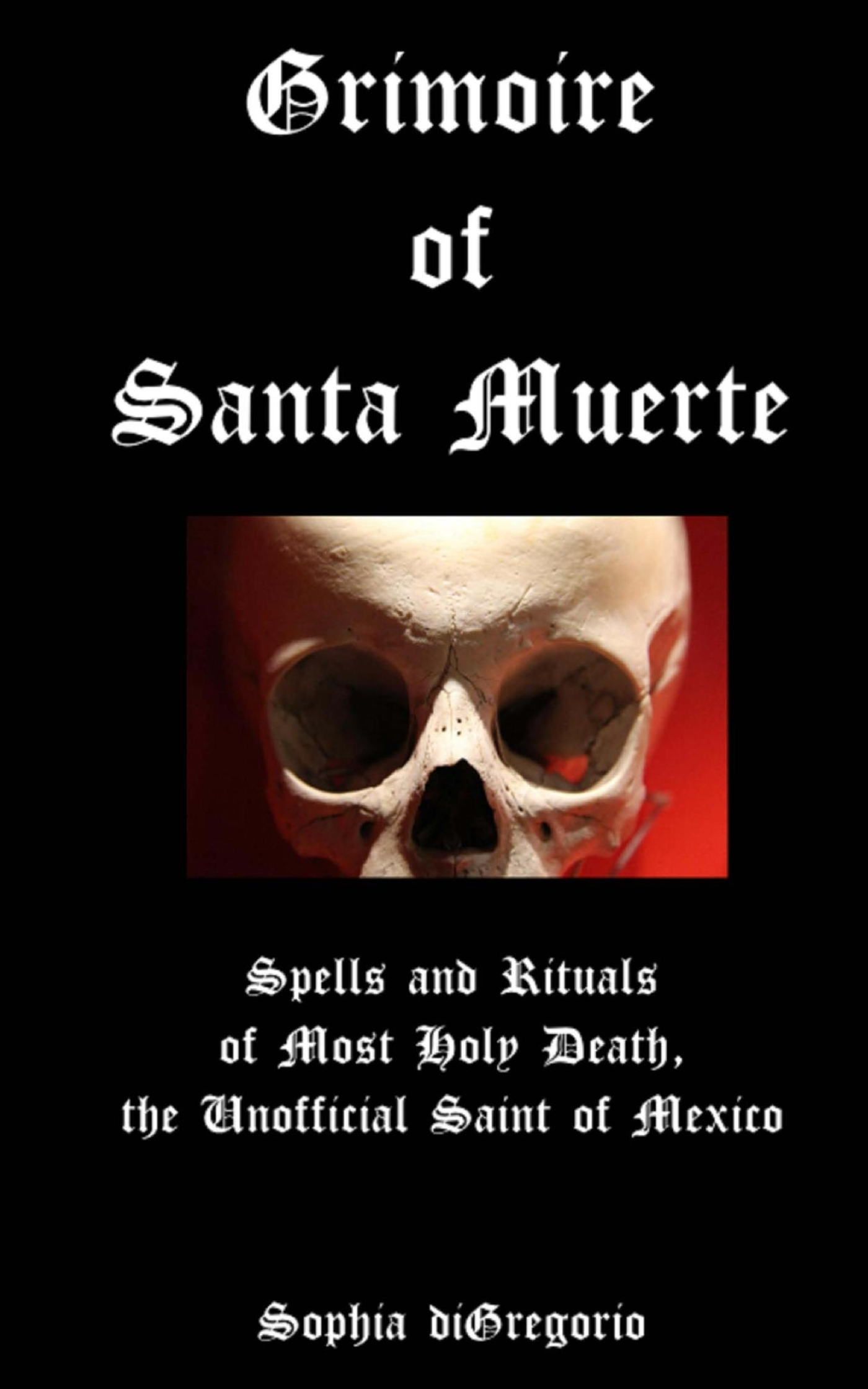 Grimoire of Santa Muerte: Spells and Rituals of Most Holy Death, the White Lady of Mexico