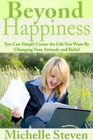 Michelle Steven - Beyond Happiness: You Can Simply Create the Life You Want By Changing Your Attitude and Belief