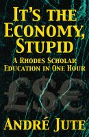 Andre Jute - IT'S THE ECONOMY, STUPID a Rhodes Scholar Education in One Hour