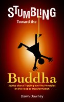 Dawn Downey - Stumbling Toward the Buddha: Stories about Tripping over My Principles on the Road to Transformation
