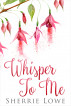 Whisper To Me by Sherrie Lowe