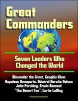 """Progressive Management - Great Commanders: Seven Leaders Who Changed the World - Alexander the Great, Genghis Khan, Napoleon Bonaparte, Admiral Horatio Nelson, John Pershing, Erwin Rommel """"The Desert Fox"""", Curtis LeMay"""