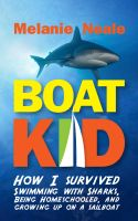 Melanie Neale - Boat Kid: How I Survived Swimming with Sharks, Being Homeschooled, and Growing Up on a Sailboat