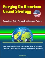 Progressive Management - Forging An American Grand Strategy: Securing a Path Through a Complex Future - Eight Myths, Department of Homeland Security Approach, President's Role, Human Thinking, Lessons from Singapore