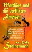 Kathy Steinemann - Matthias und die verflixten Ameisen: Zweisprachige Kurzgeschichten und Gedichte in Deutsch und Englisch