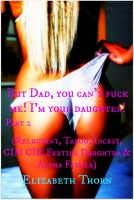 Elizabeth Thorn - But Dad, you can't fuck me! I'm your daughter! Part 2 (Reluctant, Taboo, Incest, CIM CIP, Fertile Daughter & Alpha Father)