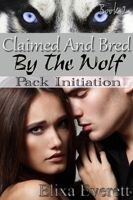 Elixa Everett - Claimed and Bred By The Wolf 2: Pack Initiation (Shapeshifter Erotic Romance)
