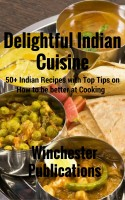 Delightful Indian Cuisine: 50+ Indian Recipes with Top Tips on How to be better